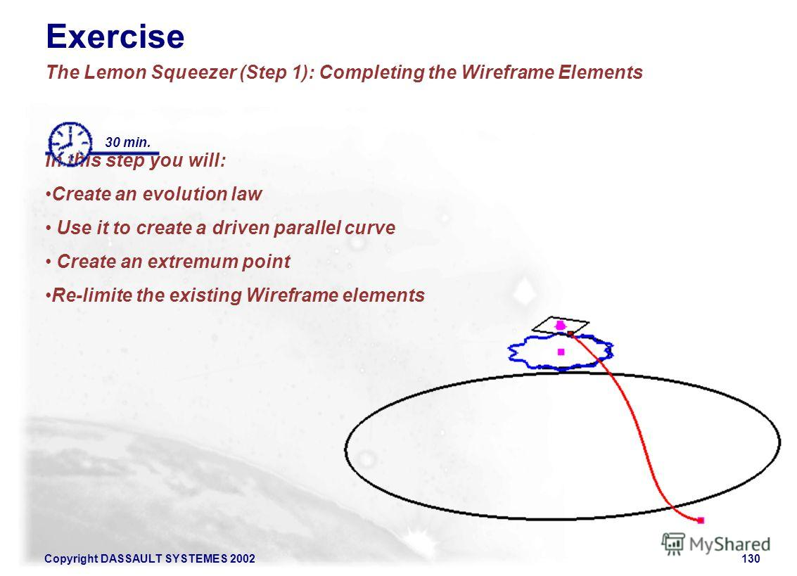 Copyright DASSAULT SYSTEMES 2002130 Exercise The Lemon Squeezer (Step 1): Completing the Wireframe Elements In this step you will: Create an evolution law Use it to create a driven parallel curve Create an extremum point Re-limite the existing Wirefr