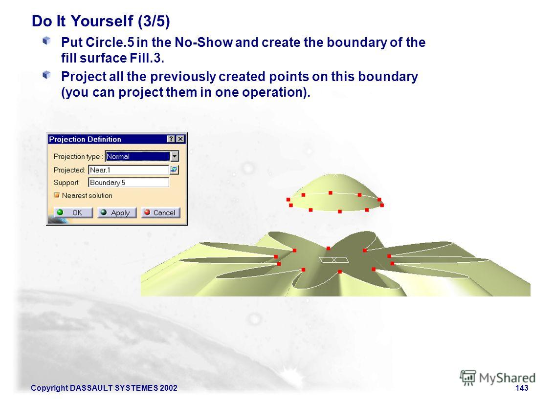 Copyright DASSAULT SYSTEMES 2002143 Do It Yourself (3/5) Put Circle.5 in the No-Show and create the boundary of the fill surface Fill.3. Project all the previously created points on this boundary (you can project them in one operation).
