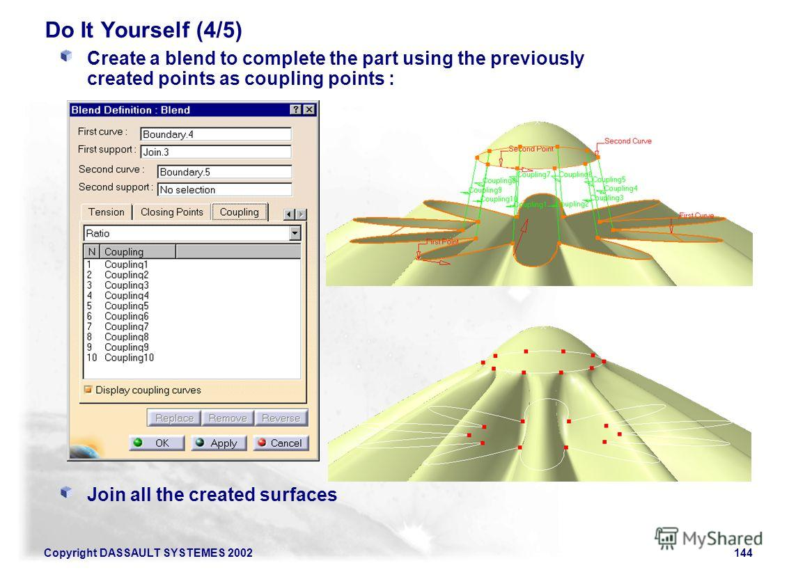 Copyright DASSAULT SYSTEMES 2002144 Do It Yourself (4/5) Create a blend to complete the part using the previously created points as coupling points : Join all the created surfaces