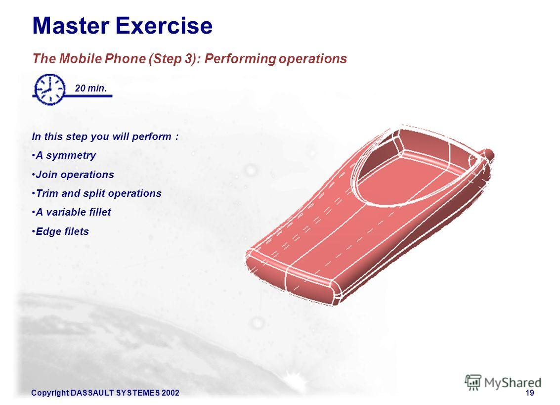 Copyright DASSAULT SYSTEMES 200219 Master Exercise The Mobile Phone (Step 3): Performing operations In this step you will perform : A symmetry Join operations Trim and split operations A variable fillet Edge filets 20 min.
