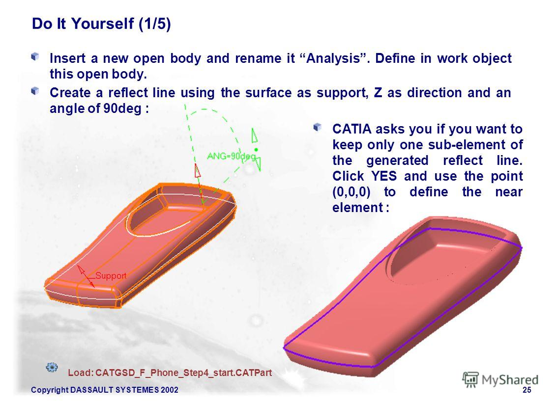 Copyright DASSAULT SYSTEMES 200225 Do It Yourself (1/5) Insert a new open body and rename it Analysis. Define in work object this open body. Create a reflect line using the surface as support, Z as direction and an angle of 90deg : Load: CATGSD_F_Pho