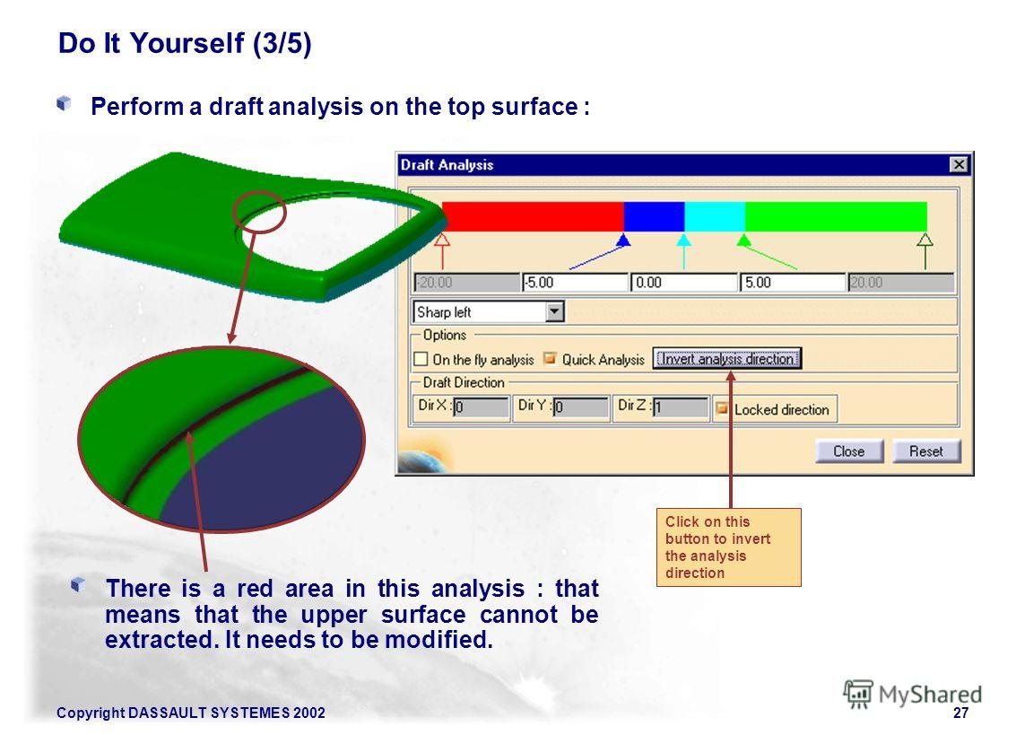 Copyright DASSAULT SYSTEMES 200227 Do It Yourself (3/5) Perform a draft analysis on the top surface : There is a red area in this analysis : that means that the upper surface cannot be extracted. It needs to be modified. Click on this button to inver