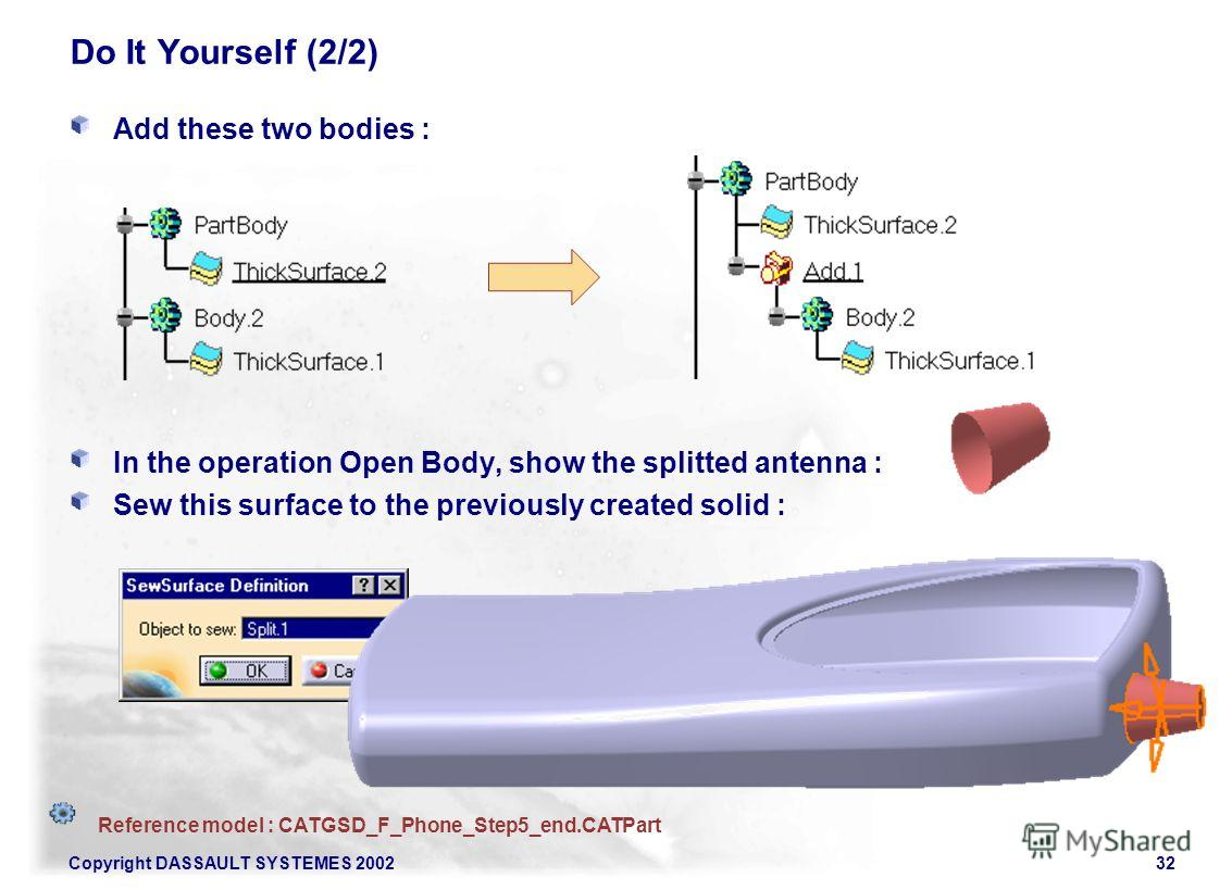 Copyright DASSAULT SYSTEMES 200232 Do It Yourself (2/2) Add these two bodies : In the operation Open Body, show the splitted antenna : Sew this surface to the previously created solid : Reference model : CATGSD_F_Phone_Step5_end.CATPart
