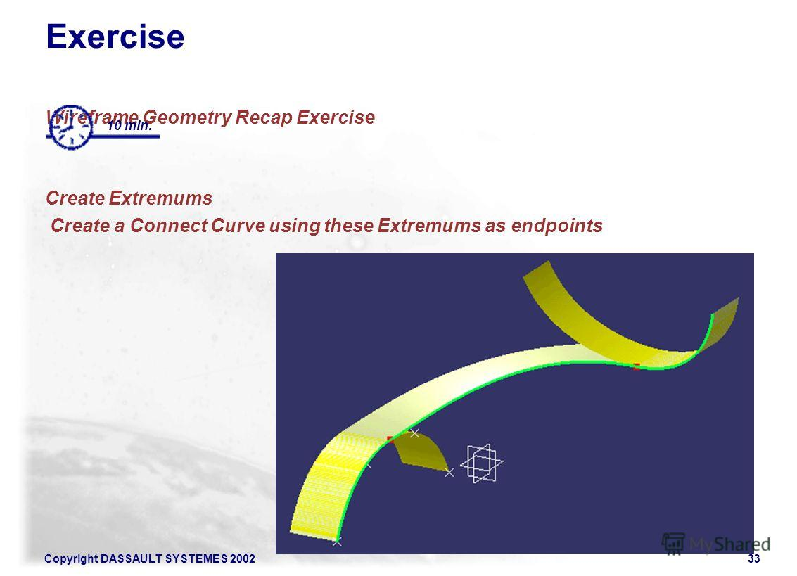 Copyright DASSAULT SYSTEMES 200233 Exercise Wireframe Geometry Recap Exercise Create Extremums Create a Connect Curve using these Extremums as endpoints 10 min.