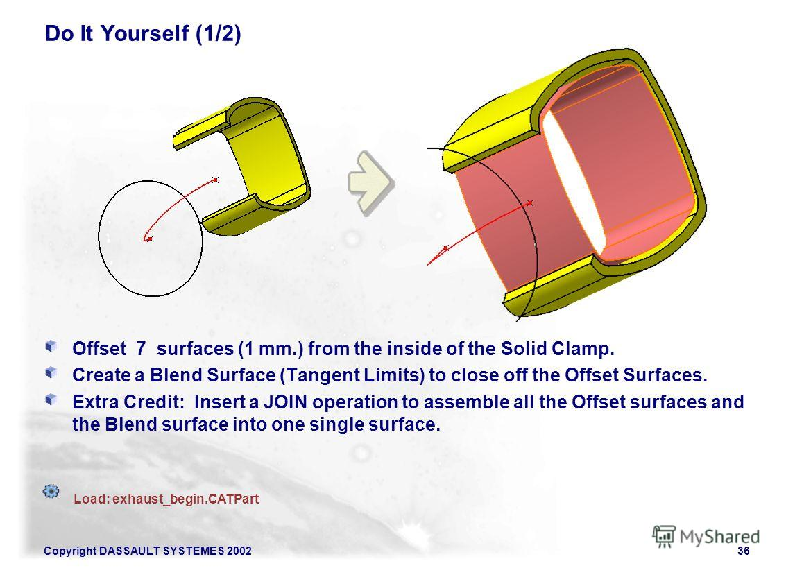 Copyright DASSAULT SYSTEMES 200236 Do It Yourself (1/2) Offset 7 surfaces (1 mm.) from the inside of the Solid Clamp. Create a Blend Surface (Tangent Limits) to close off the Offset Surfaces. Extra Credit: Insert a JOIN operation to assemble all the