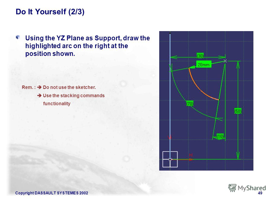 Copyright DASSAULT SYSTEMES 200249 Do It Yourself (2/3) Using the YZ Plane as Support, draw the highlighted arc on the right at the position shown. Rem. : Do not use the sketcher. Use the stacking commands functionality