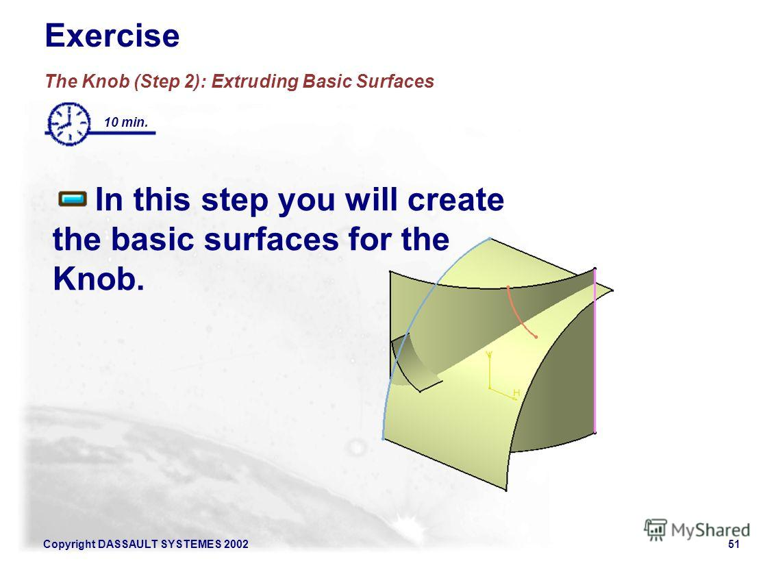 Copyright DASSAULT SYSTEMES 200251 Exercise The Knob (Step 2): Extruding Basic Surfaces In this step you will create the basic surfaces for the Knob. 10 min.