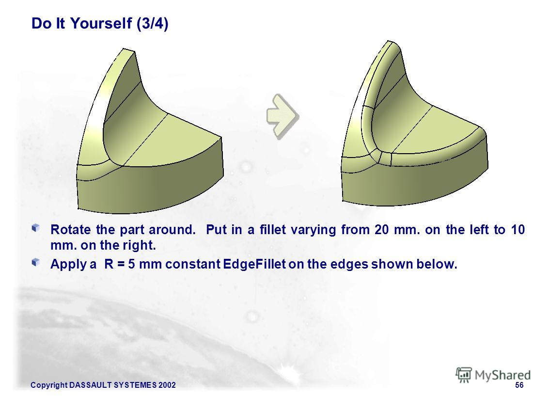 Copyright DASSAULT SYSTEMES 200256 Do It Yourself (3/4) Rotate the part around. Put in a fillet varying from 20 mm. on the left to 10 mm. on the right. Apply a R = 5 mm constant EdgeFillet on the edges shown below.