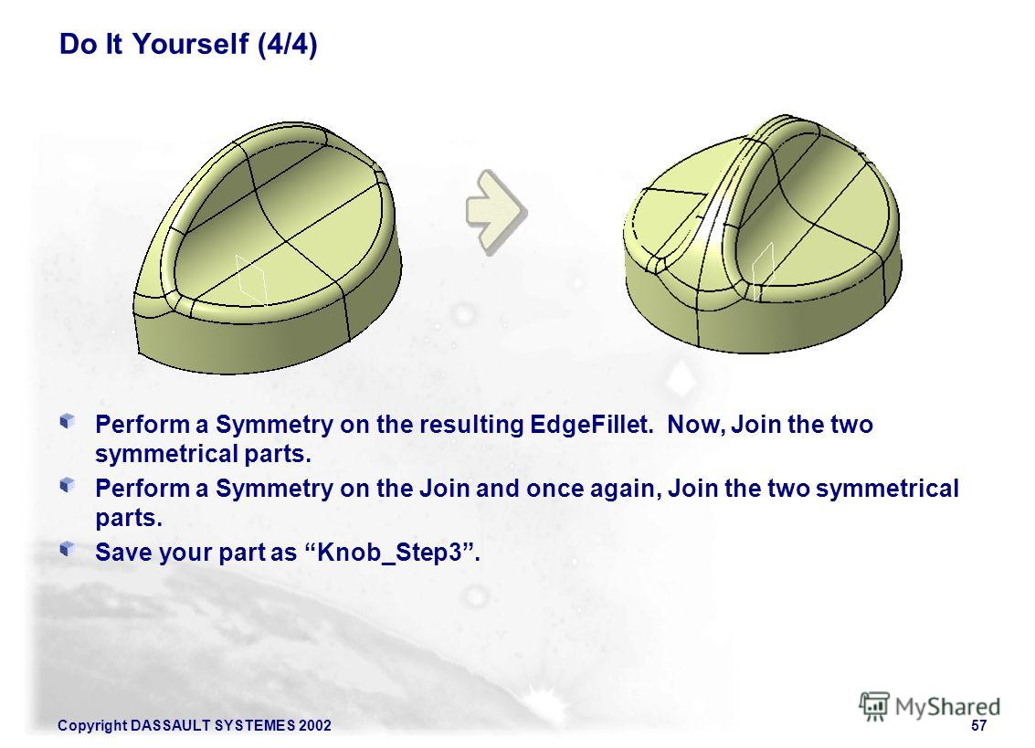 Copyright DASSAULT SYSTEMES 200257 Do It Yourself (4/4) Perform a Symmetry on the resulting EdgeFillet. Now, Join the two symmetrical parts. Perform a Symmetry on the Join and once again, Join the two symmetrical parts. Save your part as Knob_Step3.