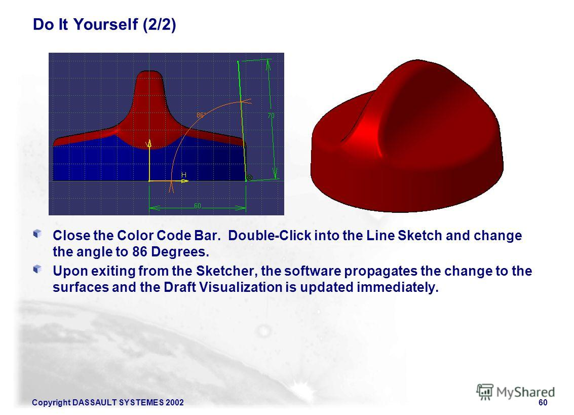 Copyright DASSAULT SYSTEMES 200260 Do It Yourself (2/2) Close the Color Code Bar. Double-Click into the Line Sketch and change the angle to 86 Degrees. Upon exiting from the Sketcher, the software propagates the change to the surfaces and the Draft V