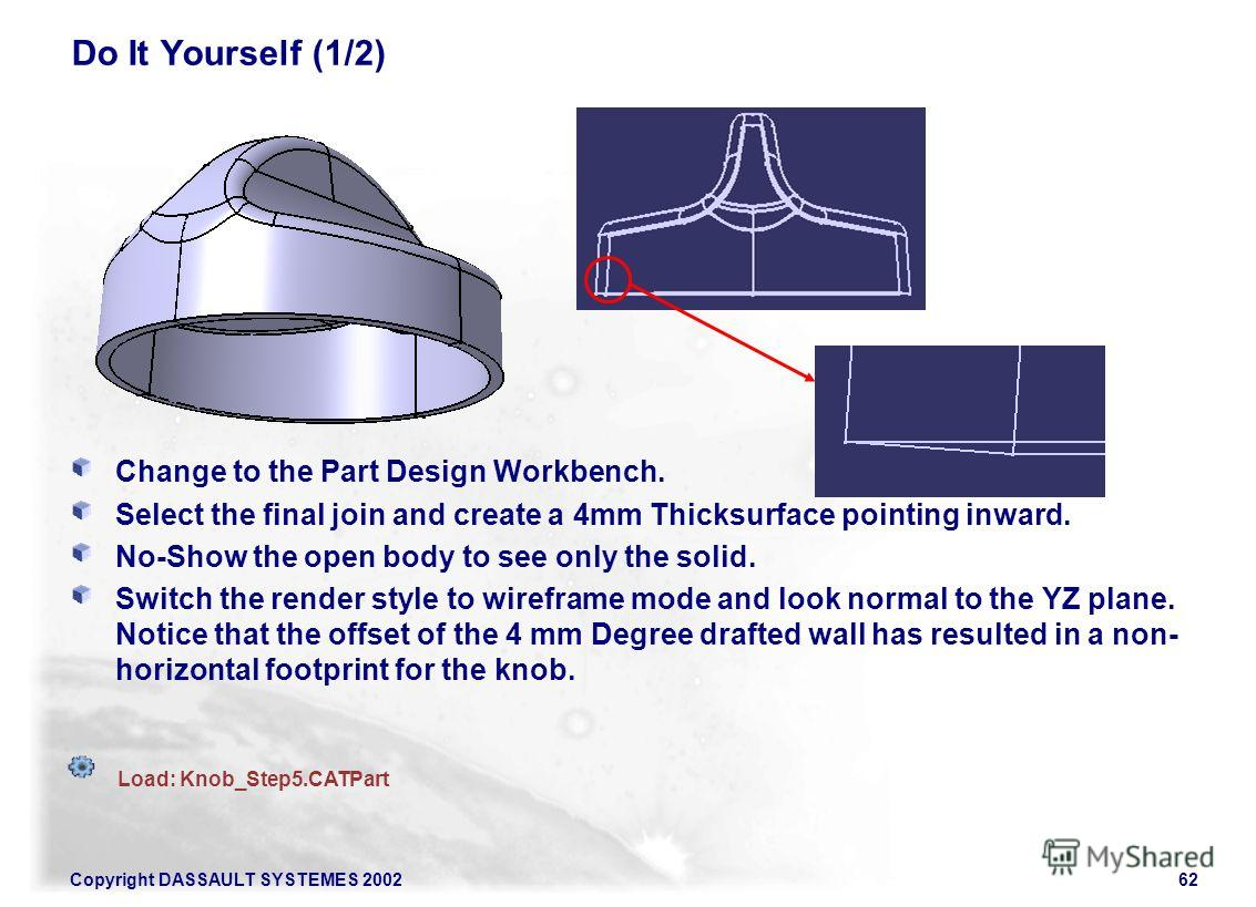 Copyright DASSAULT SYSTEMES 200262 Do It Yourself (1/2) Change to the Part Design Workbench. Select the final join and create a 4mm Thicksurface pointing inward. No-Show the open body to see only the solid. Switch the render style to wireframe mode a