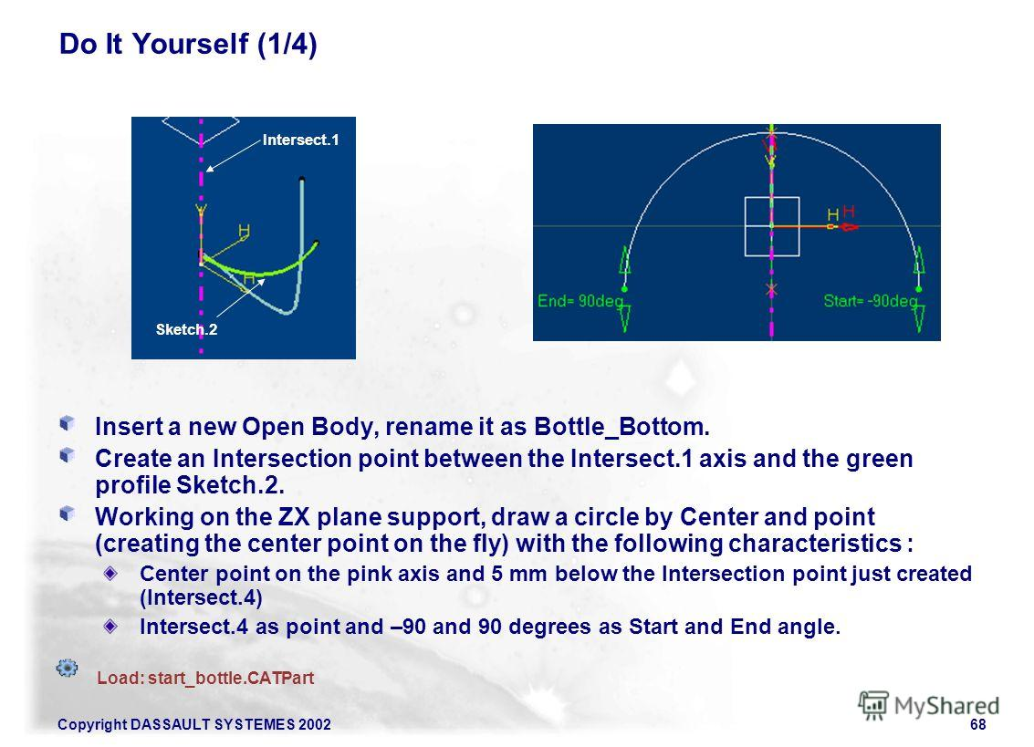 Copyright DASSAULT SYSTEMES 200268 Do It Yourself (1/4) Insert a new Open Body, rename it as Bottle_Bottom. Create an Intersection point between the Intersect.1 axis and the green profile Sketch.2. Working on the ZX plane support, draw a circle by Ce