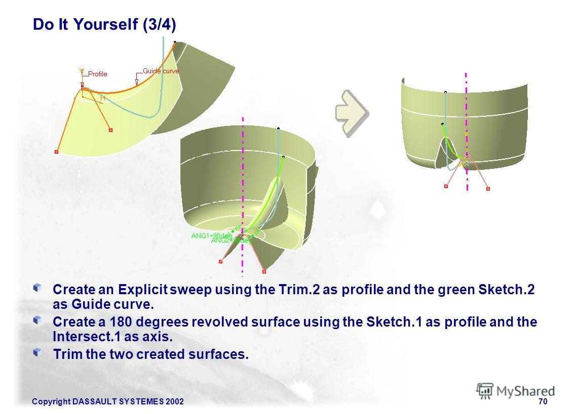 Copyright DASSAULT SYSTEMES 200270 Do It Yourself (3/4) Create an Explicit sweep using the Trim.2 as profile and the green Sketch.2 as Guide curve. Create a 180 degrees revolved surface using the Sketch.1 as profile and the Intersect.1 as axis. Trim