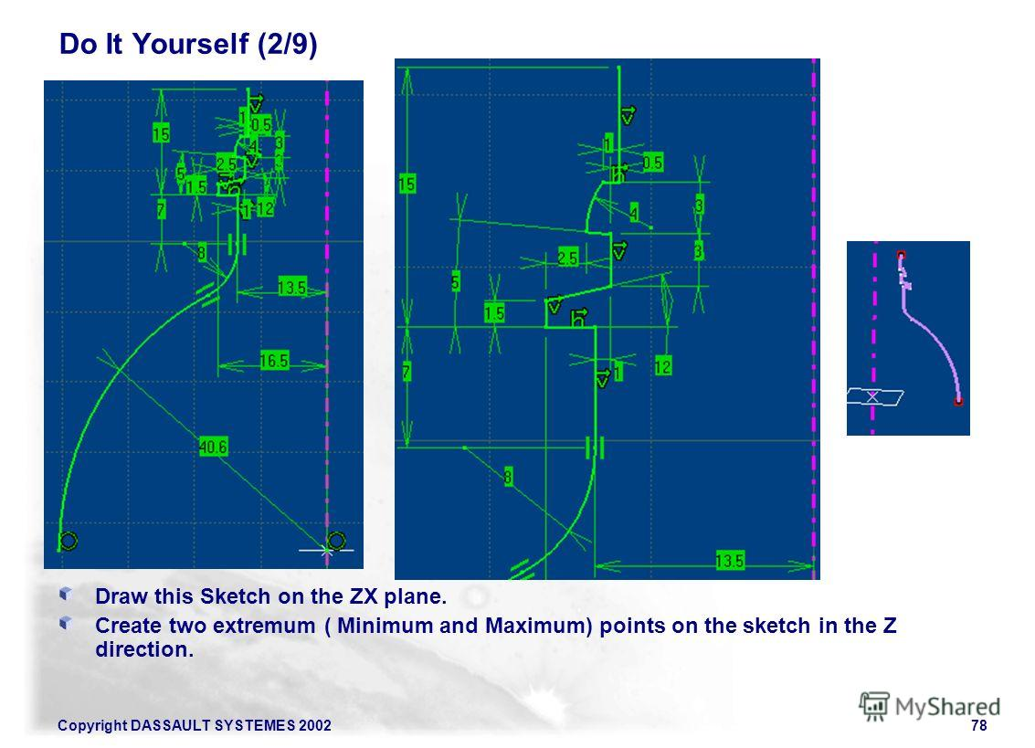 Copyright DASSAULT SYSTEMES 200278 Do It Yourself (2/9) Draw this Sketch on the ZX plane. Create two extremum ( Minimum and Maximum) points on the sketch in the Z direction.