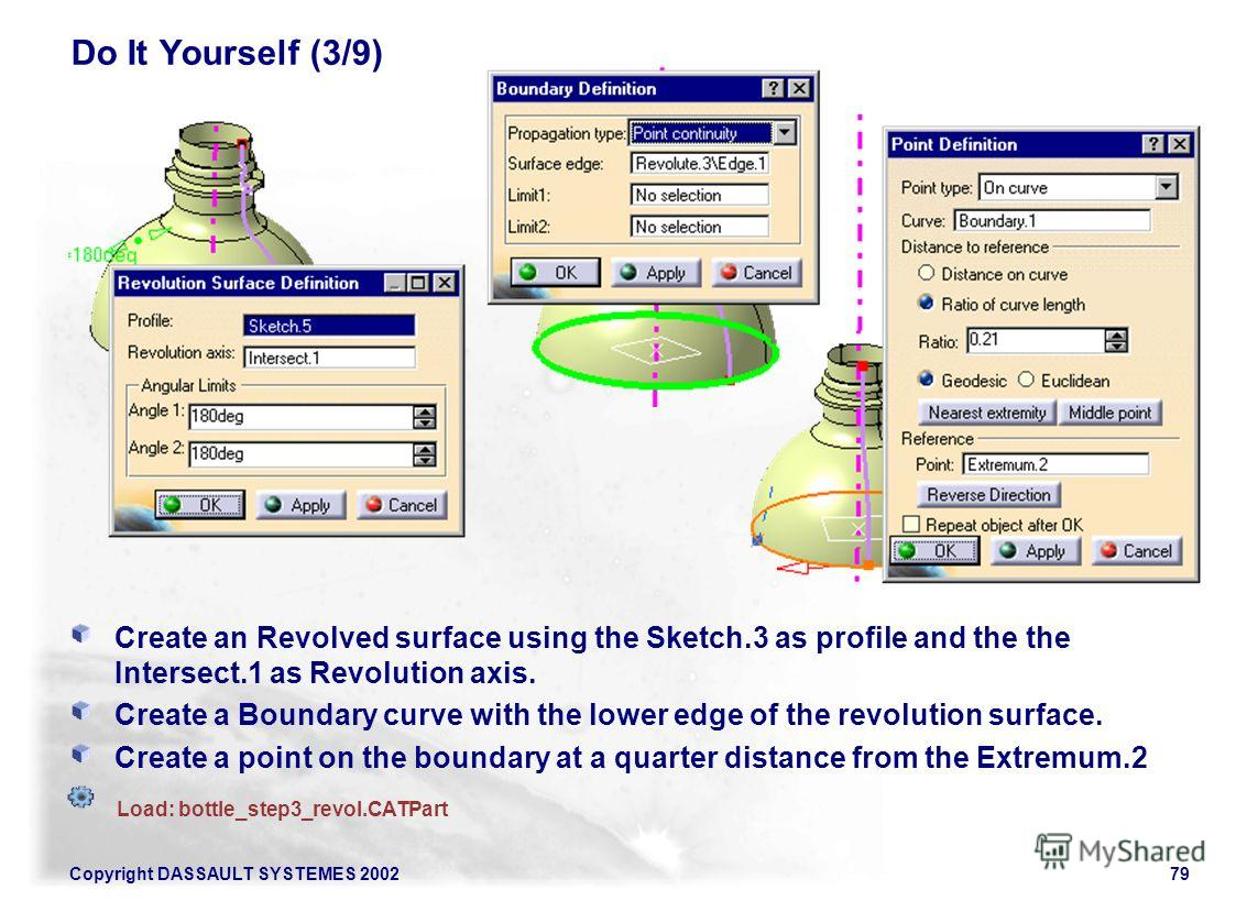 Copyright DASSAULT SYSTEMES 200279 Do It Yourself (3/9) Create an Revolved surface using the Sketch.3 as profile and the the Intersect.1 as Revolution axis. Create a Boundary curve with the lower edge of the revolution surface. Create a point on the
