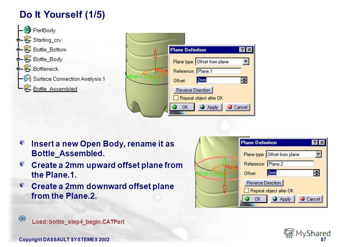 Copyright DASSAULT SYSTEMES 200287 Do It Yourself (1/5) Insert a new Open Body, rename it as Bottle_Assembled. Create a 2mm upward offset plane from the Plane.1. Create a 2mm downward offset plane from the Plane.2. Load: bottle_step4_begin.CATPart
