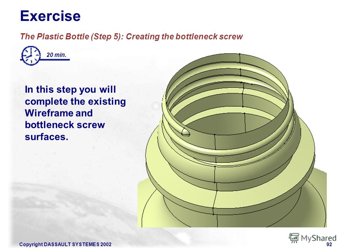 Copyright DASSAULT SYSTEMES 200292 Exercise The Plastic Bottle (Step 5): Creating the bottleneck screw 20 min. In this step you will complete the existing Wireframe and bottleneck screw surfaces.