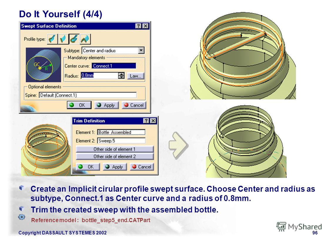 Copyright DASSAULT SYSTEMES 200296 Do It Yourself (4/4) Create an Implicit cirular profile swept surface. Choose Center and radius as subtype, Connect.1 as Center curve and a radius of 0.8mm. Trim the created sweep with the assembled bottle. Referenc