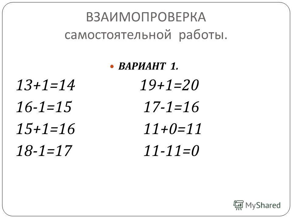 ВЗАИМОПРОВЕРКА самостоятельной работы. ВАРИАНТ 1. 13+1=14 19+1=20 16-1=15 17-1=16 15+1=16 11+0=11 18-1=17 11-11=0