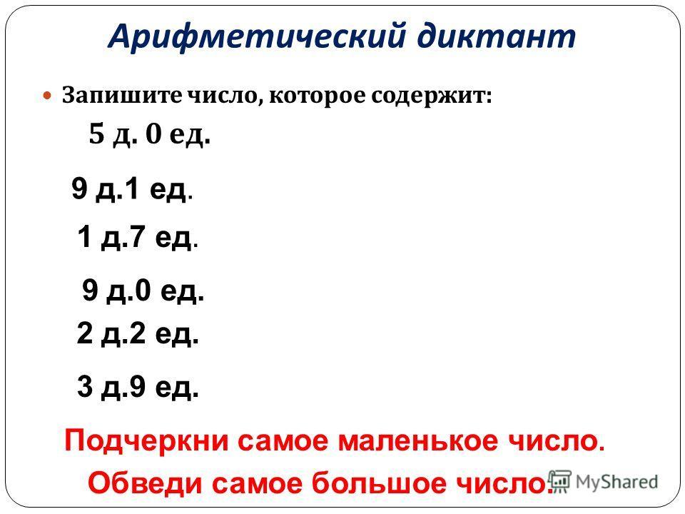 Арифметический диктант Запишите число, которое содержит : 5 д. 0 ед. 3 д.9 ед. 2 д.2 ед. 9 д.0 ед. 1 д.7 ед. 9 д.1 ед. Подчеркни самое маленькое число. Обведи самое большое число.