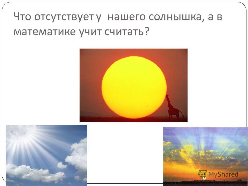 Что отсутствует у нашего солнышка, а в математике учит считать ?