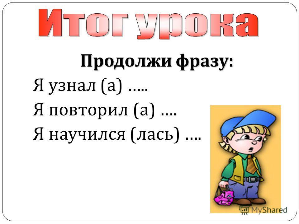 Продолжи фразу : Я узнал ( а ) ….. Я повторил ( а ) …. Я научился ( лась ) ….
