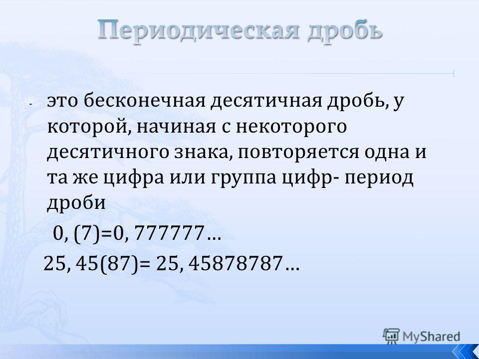 - это бесконечная десятичная дробь, у которой, начиная с некоторого десятичного знака, повторяется одна и та же цифра или группа цифр- период дроби 0, (7)=0, 777777… 25, 45(87)= 25, 45878787…