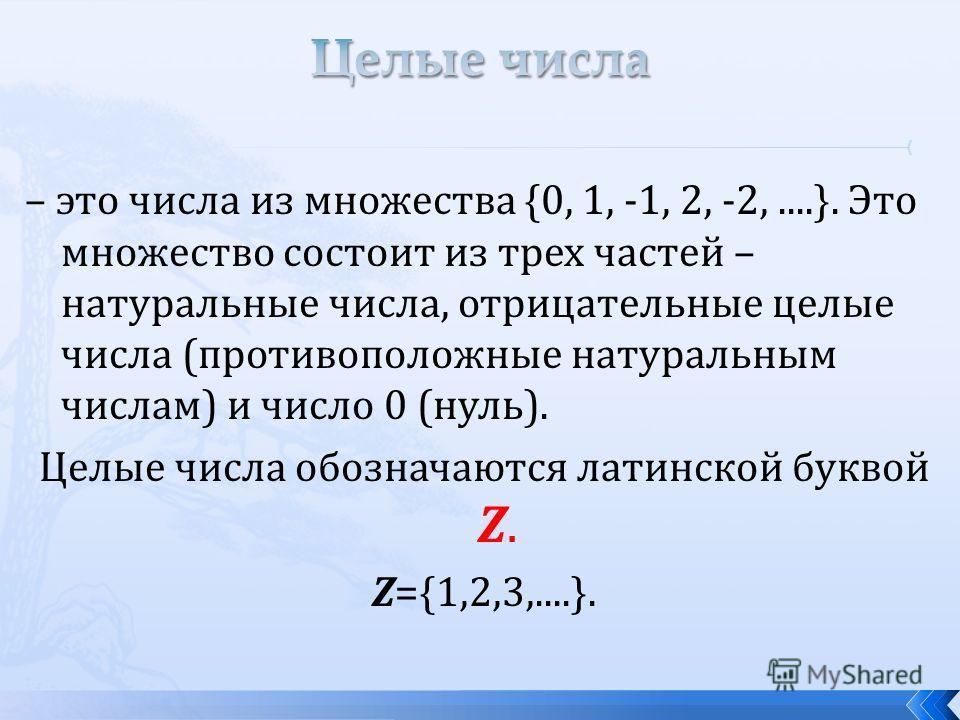 – это числа из множества {0, 1, -1, 2, -2,....}. Это множество состоит из трех частей – натуральные числа, отрицательные целые числа (противоположные натуральным числам) и число 0 (нуль). Целые числа обозначаются латинской буквой Z. Z={1,2,3,....}.