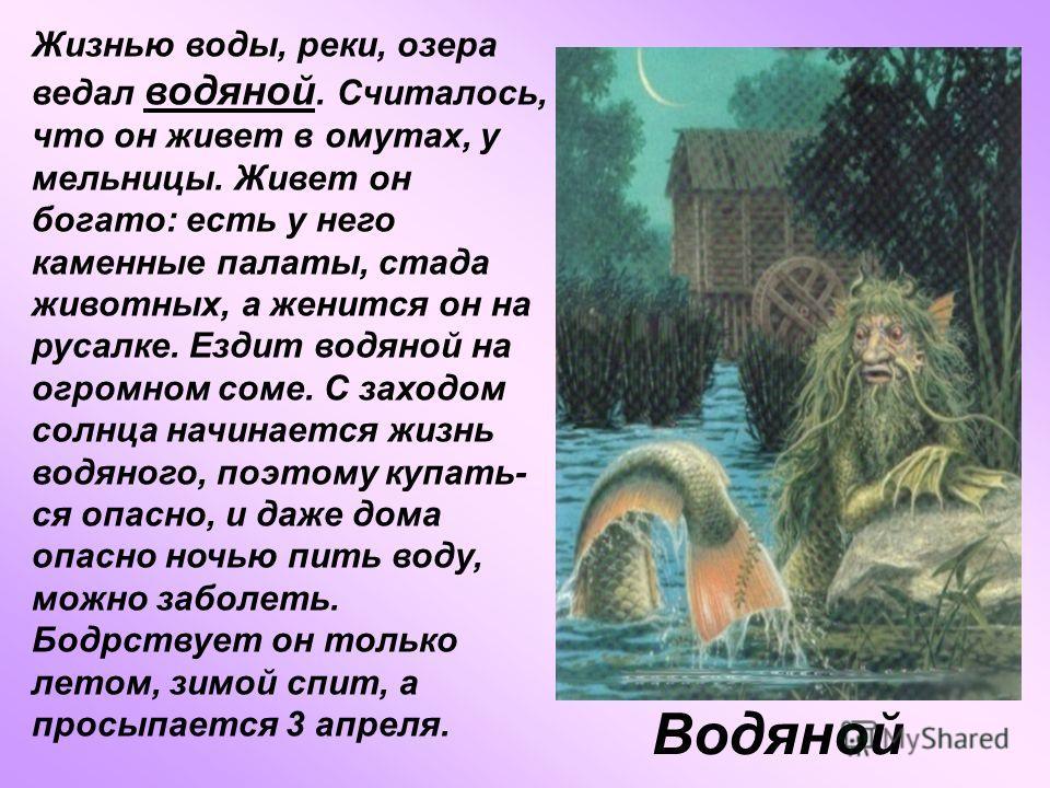 Водяной Жизнью воды, реки, озера ведал водяной. Считалось, что он живет в омутах, у мельницы. Живет он богато: есть у него каменные палаты, стада животных, а женится он на русалке. Ездит водяной на огромном соме. С заходом солнца начинается жизнь вод