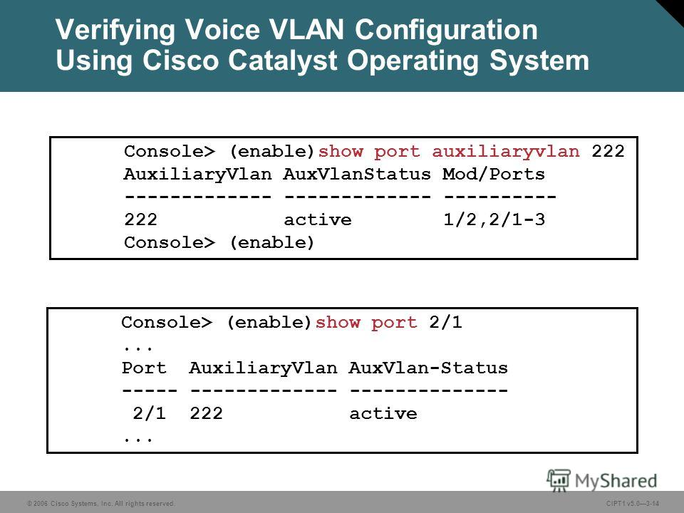 © 2006 Cisco Systems, Inc. All rights reserved. CIPT1 v5.03-14 Verifying Voice VLAN Configuration Using Cisco Catalyst Operating System Console> (enable)show port 2/1... Port AuxiliaryVlan AuxVlan-Status ----- ------------- -------------- 2/1 222 act