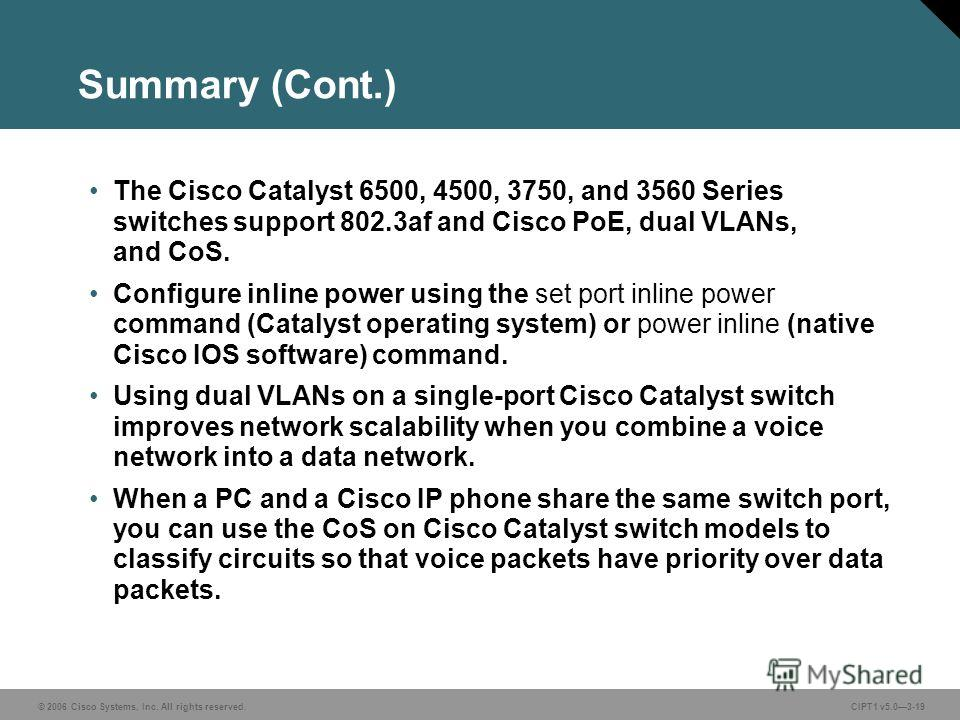 © 2006 Cisco Systems, Inc. All rights reserved. CIPT1 v5.03-19 Summary (Cont.) The Cisco Catalyst 6500, 4500, 3750, and 3560 Series switches support 802.3af and Cisco PoE, dual VLANs, and CoS. Configure inline power using the set port inline power co