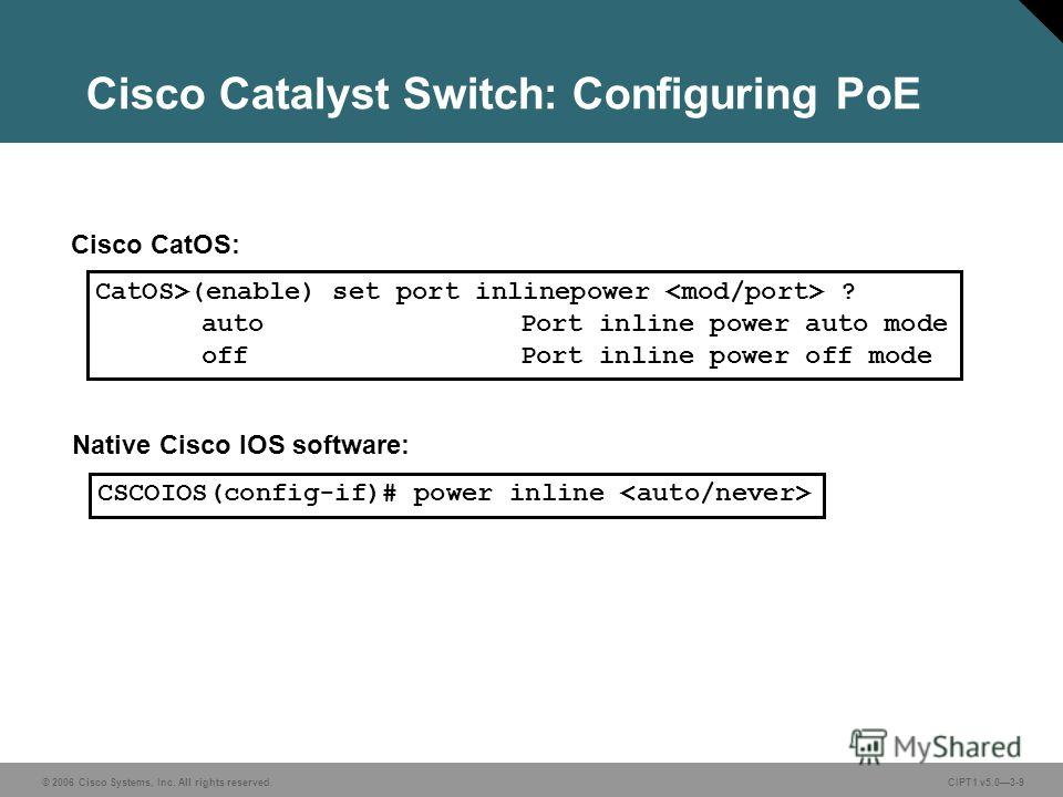 © 2006 Cisco Systems, Inc. All rights reserved. CIPT1 v5.03-9 Cisco Catalyst Switch: Configuring PoE CatOS>(enable) set port inlinepower ? autoPort inline power auto mode offPort inline power off mode Cisco CatOS: Native Cisco IOS software: CSCOIOS(c