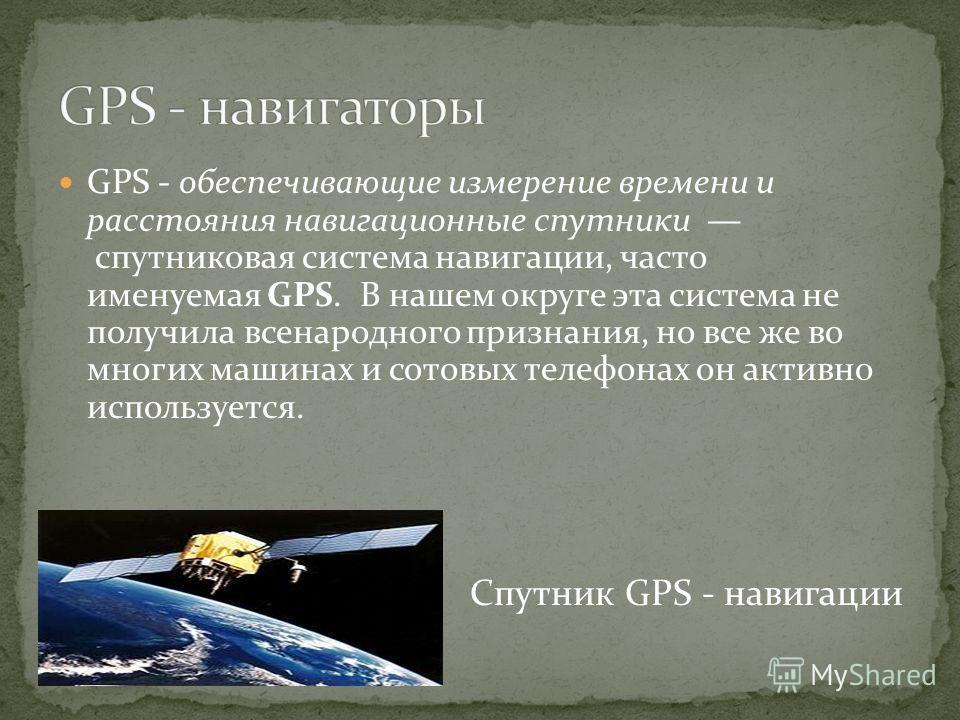 GPS - обеспечивающие измерение времени и расстояния навигационные спутники спутниковая система навигации, часто именуемая GPS. В нашем округе эта система не получила всенародного признания, но все же во многих машинах и сотовых телефонах он активно и