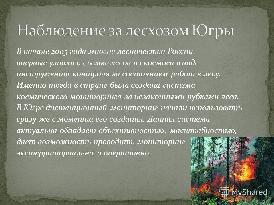В начале 2005 года многие лесничества России впервые узнали о съёмке лесов из космоса в виде инструмента контроля за состоянием работ в лесу. Именно тогда в стране была создана система космического мониторинга за незаконными рубками леса. В Югре дист