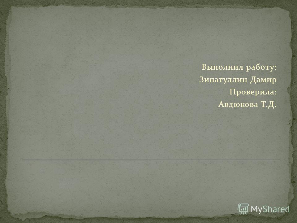Выполнил работу: Зинатуллин Дамир Проверила: Авдюкова Т.Д.