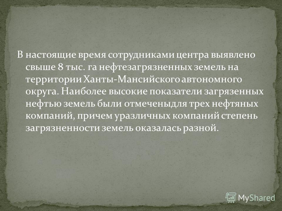 В настоящие время сотрудниками центра выявлено свыше 8 тыс. га нефтезагрязненных земель на территориии Ханты-Мансийского автономного округа. Наиболее высокие показатели загрязненных нефтью земель были отмечены для трех нефтяных компаний, причем уразл