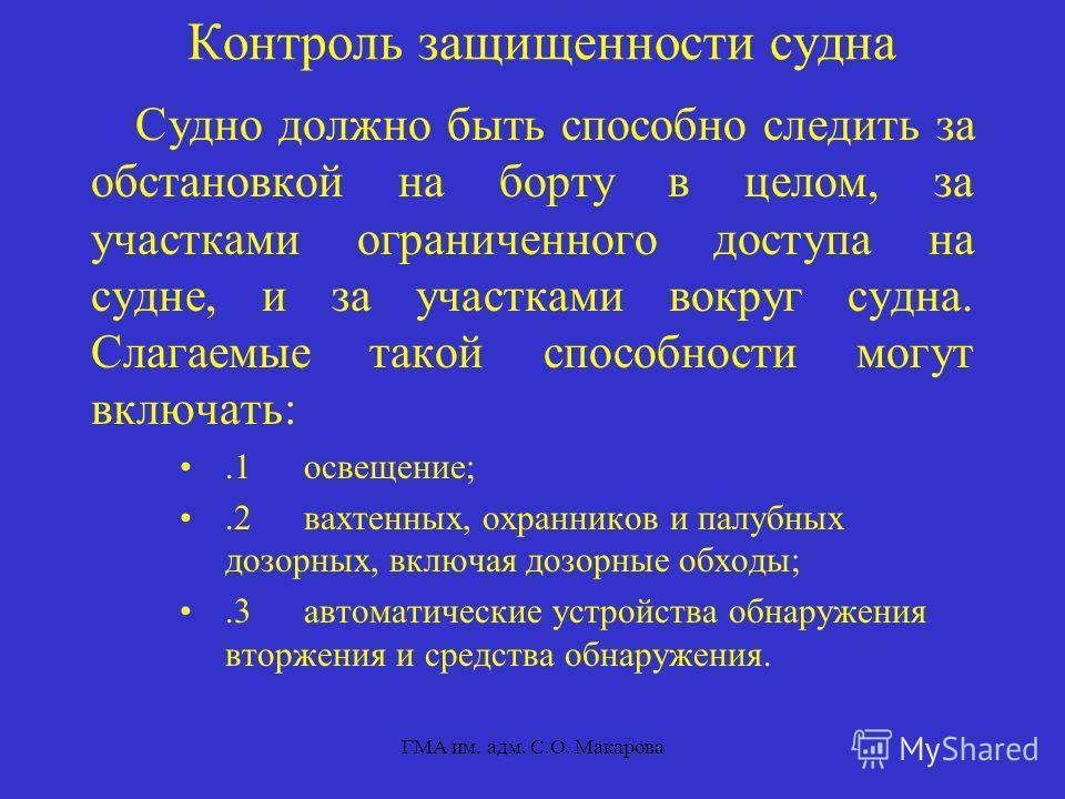 ГМА им. адм. С.О. Макарова Контроль защищенности судна Судно должно быть способно следить за обстановкой на борту в целом, за участками ограниченного доступа на судне, и за участками вокруг судна. Слагаемые такой способности могут включать:.1 освещен