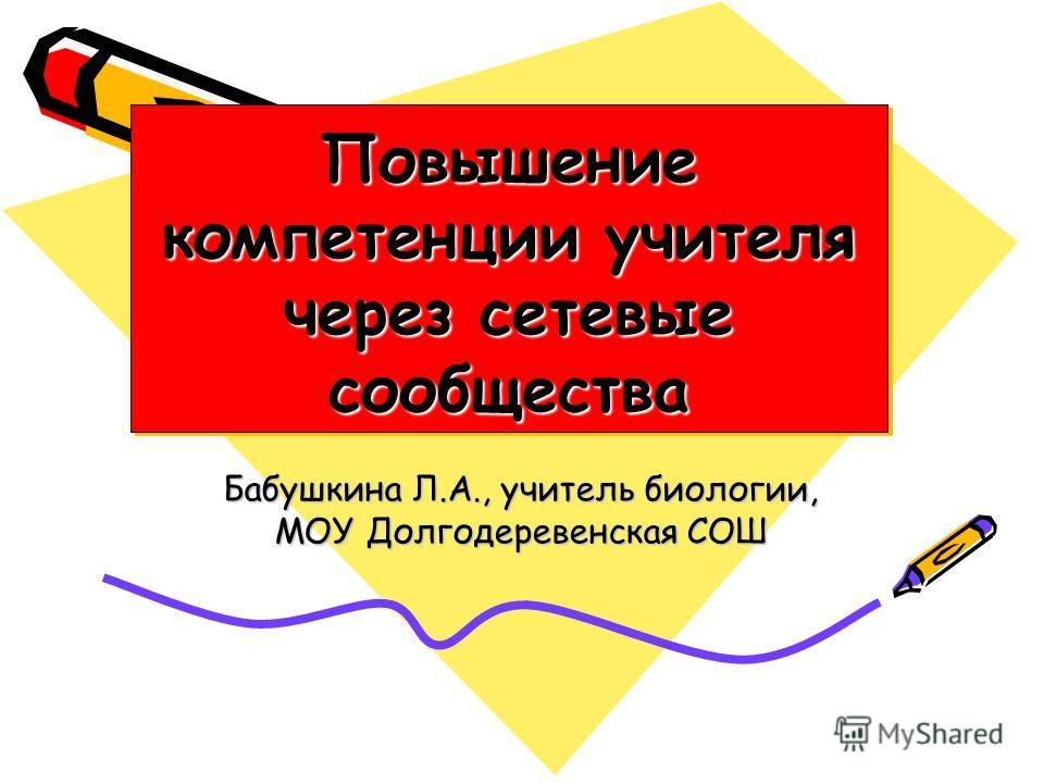 Повышение компетенции учителя через сетевые сообщества Бабушкина Л.А., учитель биологии, МОУ Долгодеревенская СОШ