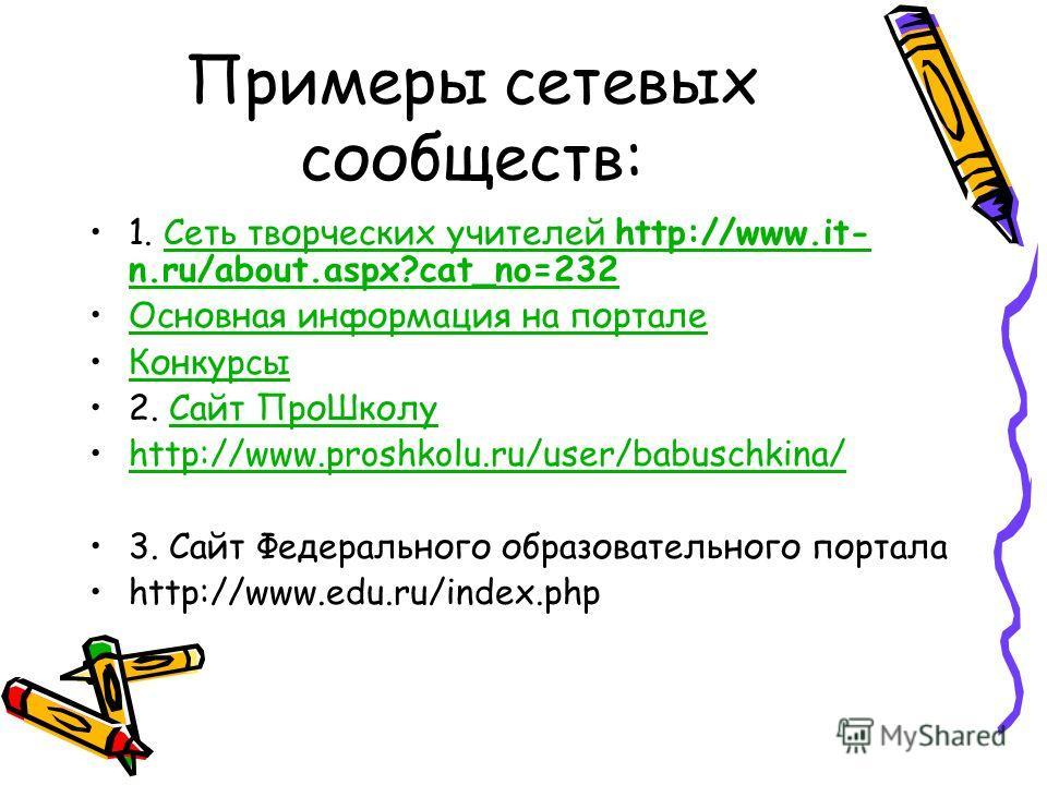 Примеры сетевых сообществ: 1. Сеть творческих учителей http://www.it- n.ru/about.aspx?cat_no=232Сеть творческих учителей http://www.it- n.ru/about.aspx?cat_no=232 Основная информация на портале Конкурсы 2. Сайт Про ШколуСайт Про Школу http://www.pros