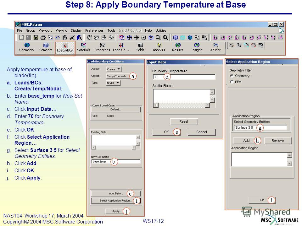 WS17-12 NAS104, Workshop 17, March 2004 Copyright 2004 MSC.Software Corporation Step 8: Apply Boundary Temperature at Base Apply temperature at base of blade(fin). a.Loads/BCs: Create/Temp/Nodal. b.Enter base_temp for New Set Name. c.Click Input Data