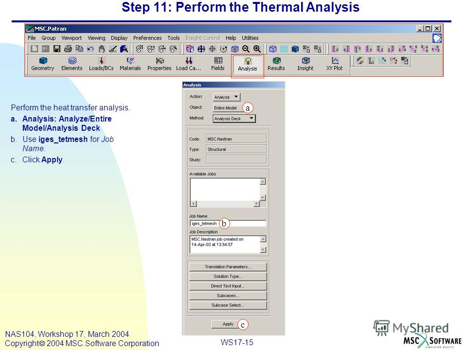 WS17-15 NAS104, Workshop 17, March 2004 Copyright 2004 MSC.Software Corporation Step 11: Perform the Thermal Analysis Perform the heat transfer analysis. a.Analysis: Analyze/Entire Model/Analysis Deck b.Use iges_tetmesh for Job Name. c.Click Apply. c