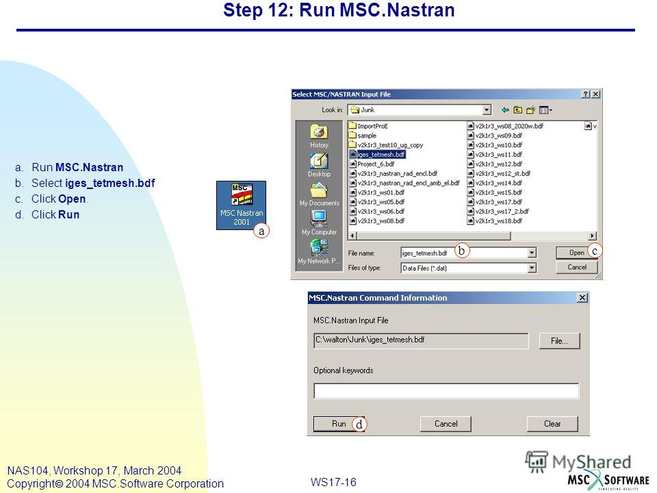 WS17-16 NAS104, Workshop 17, March 2004 Copyright 2004 MSC.Software Corporation Step 12: Run MSC.Nastran a.Run MSC.Nastran b.Select iges_tetmesh.bdf c.Click Open. d.Click Run c a b d