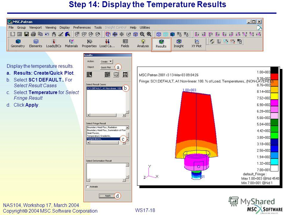 WS17-18 NAS104, Workshop 17, March 2004 Copyright 2004 MSC.Software Corporation Step 14: Display the Temperature Results Display the temperature results. a.Results: Create/Quick Plot. b.Select SC1 DEFAULT.. For Select Result Cases c.Select Temperatur