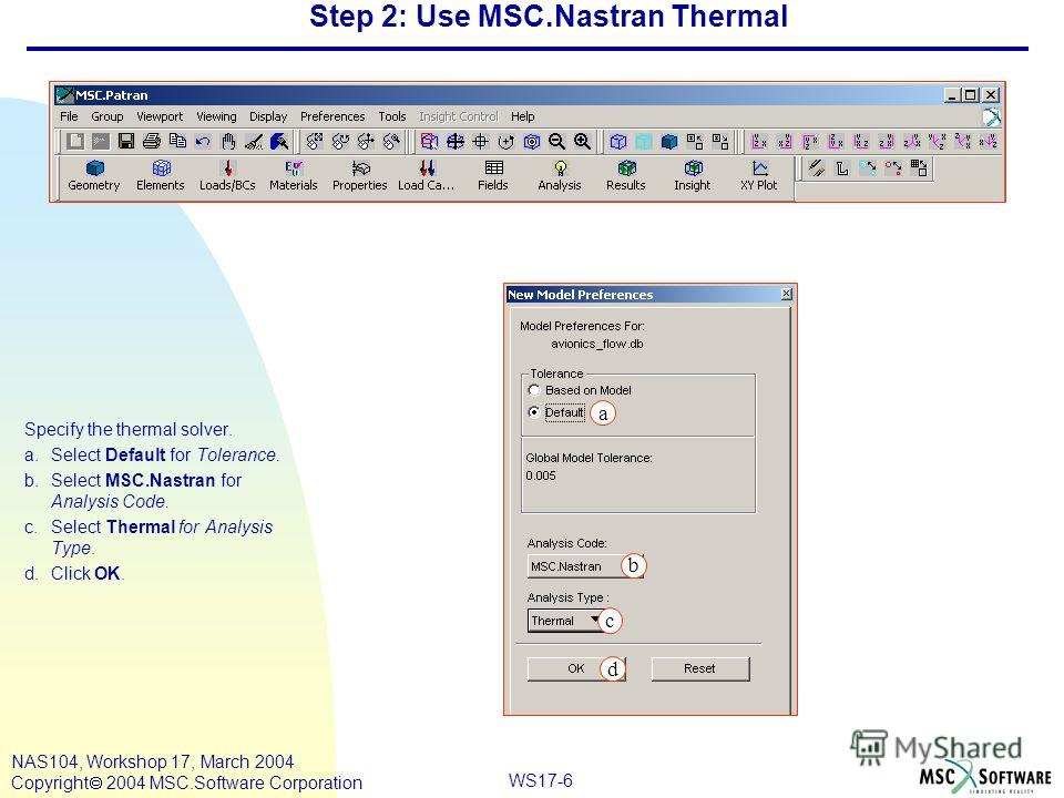 WS17-6 NAS104, Workshop 17, March 2004 Copyright 2004 MSC.Software Corporation Step 2: Use MSC.Nastran Thermal Specify the thermal solver. a.Select Default for Tolerance. b.Select MSC.Nastran for Analysis Code. c.Select Thermal for Analysis Type. d.C