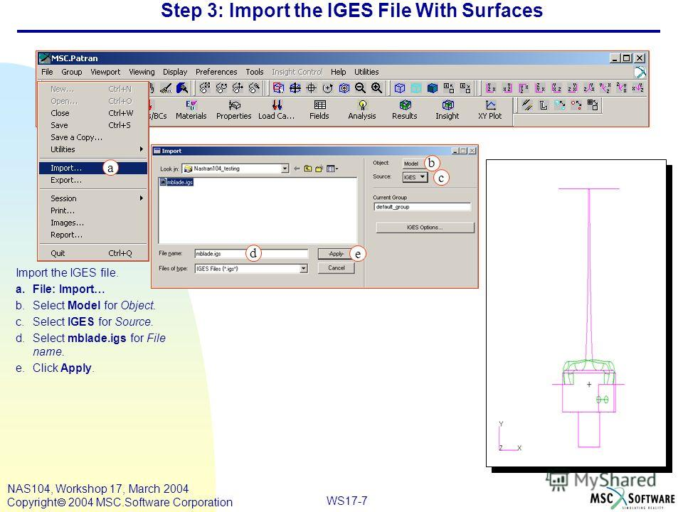 WS17-7 NAS104, Workshop 17, March 2004 Copyright 2004 MSC.Software Corporation Step 3: Import the IGES File With Surfaces Import the IGES file. a.File: Import… b.Select Model for Object. c.Select IGES for Source. d.Select mblade.igs for File name. e.