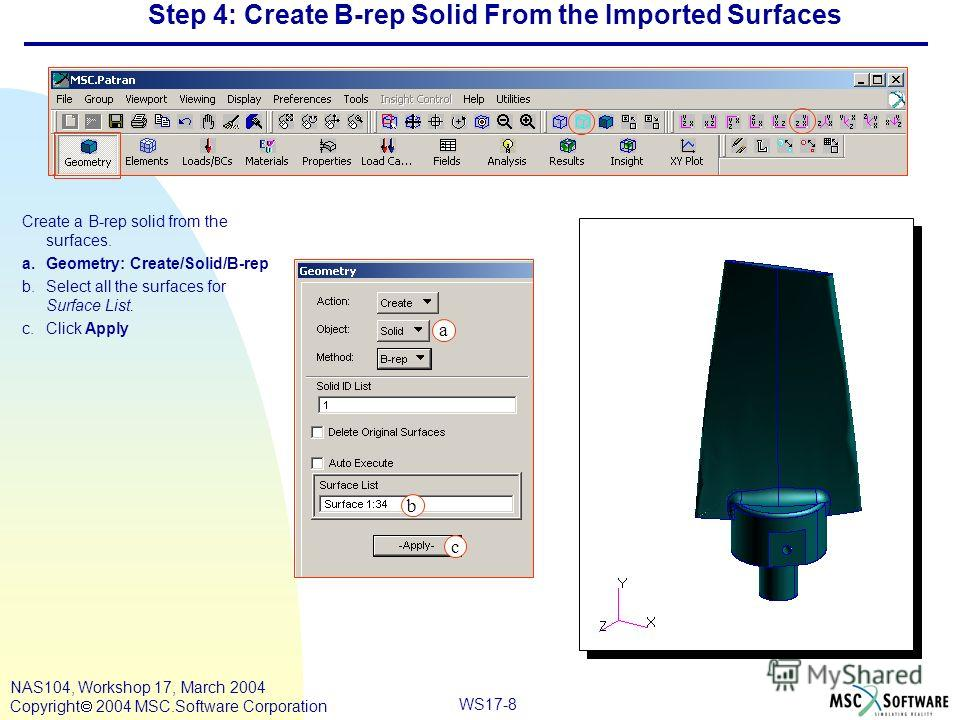 WS17-8 NAS104, Workshop 17, March 2004 Copyright 2004 MSC.Software Corporation Step 4: Create B-rep Solid From the Imported Surfaces Create a B-rep solid from the surfaces. a.Geometry: Create/Solid/B-rep b.Select all the surfaces for Surface List. c.