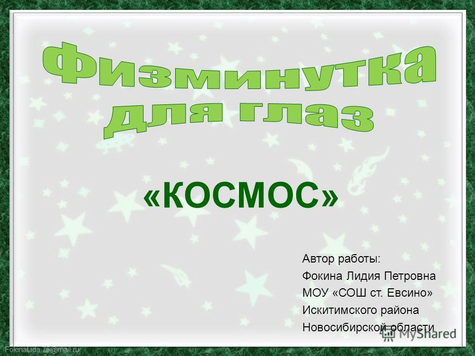 FokinaLida.75@mail.ru Автор работы: Фокина Лидия Петровна МОУ «СОШ ст. Евсино» Искитимского района Новосибирской области «КОСМОС»