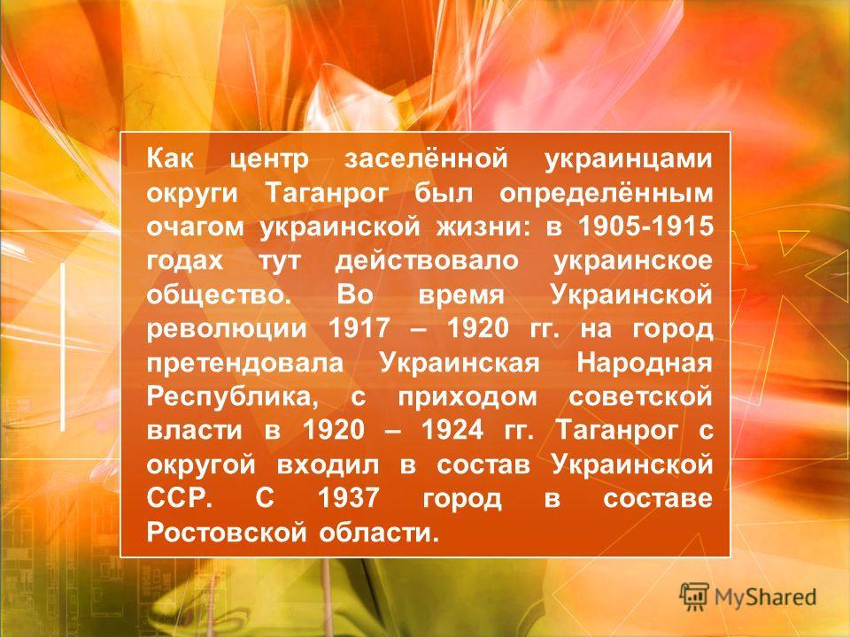 Как центр заселённой украинцами округи Таганрог был определённым очагом украинской жизни: в 1905-1915 годах тут действовало украинское общество. Во время Украинской революции 1917 – 1920 гг. на город претендовала Украинская Народная Республика, с при