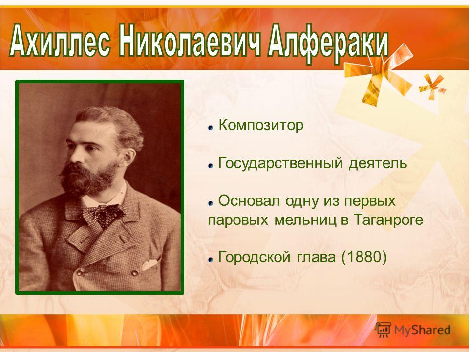 Композитор Государственный деятель Основал одну из первых паровых мельниц в Таганроге Городской глава (1880)