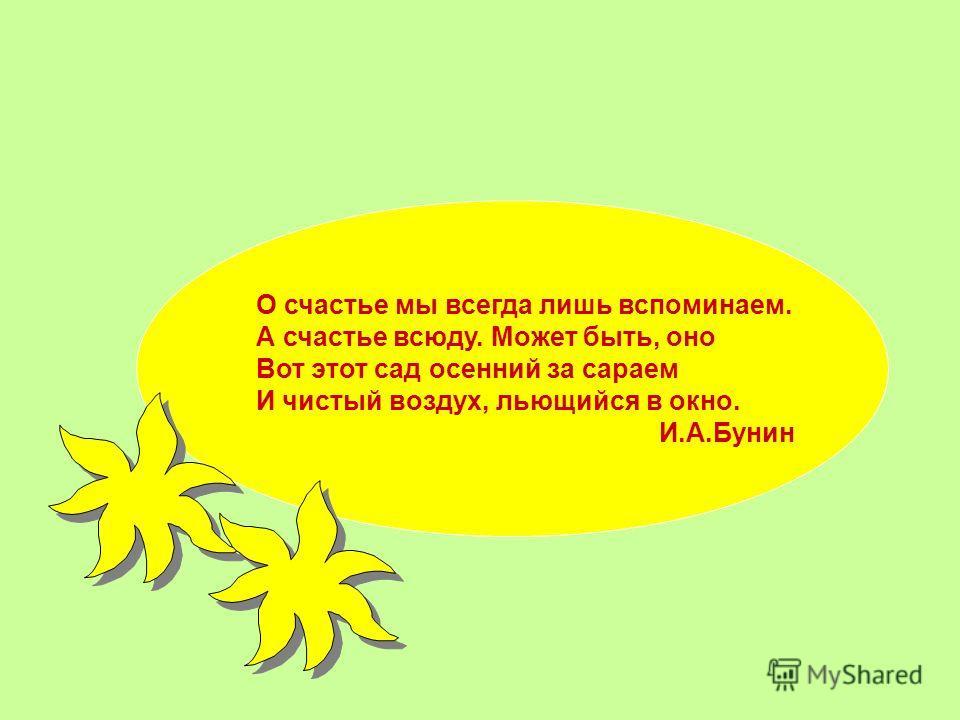 О счастье мы всегда лишь вспоминаем. А счастье всюду. Может быть, оно Вот этот сад осений за сараем И чистый воздух, льющийся в окно. И.А.Бунин